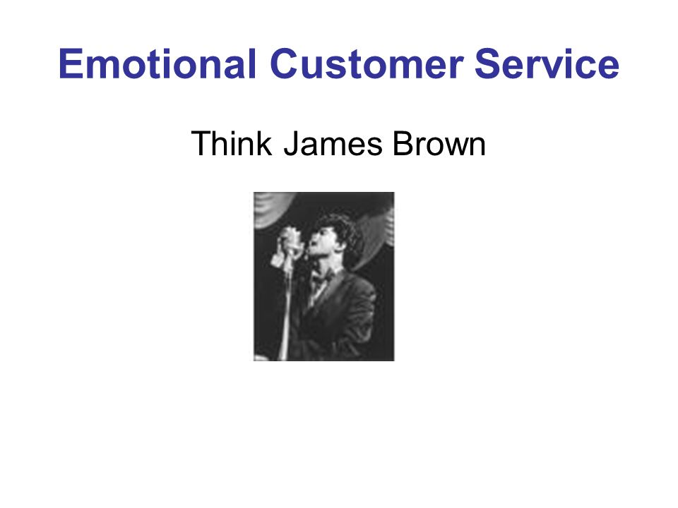 Emotional Customer Service Think James Brown