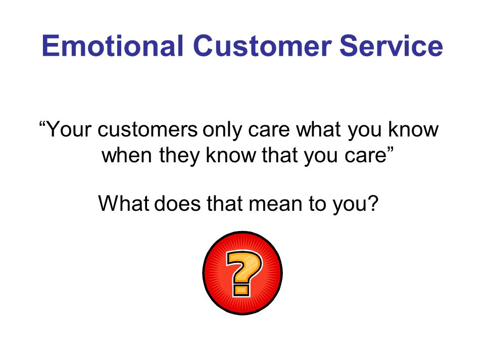 Emotional Customer Service Your customers only care what you know when they know that you care What does that mean to you?