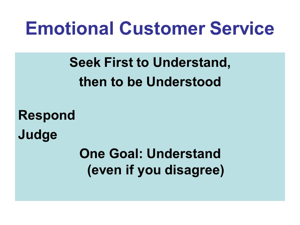 Emotional Customer Service Seek First to Understand, then to be Understood Respond Judge One Goal: Understand (even if you disagree)