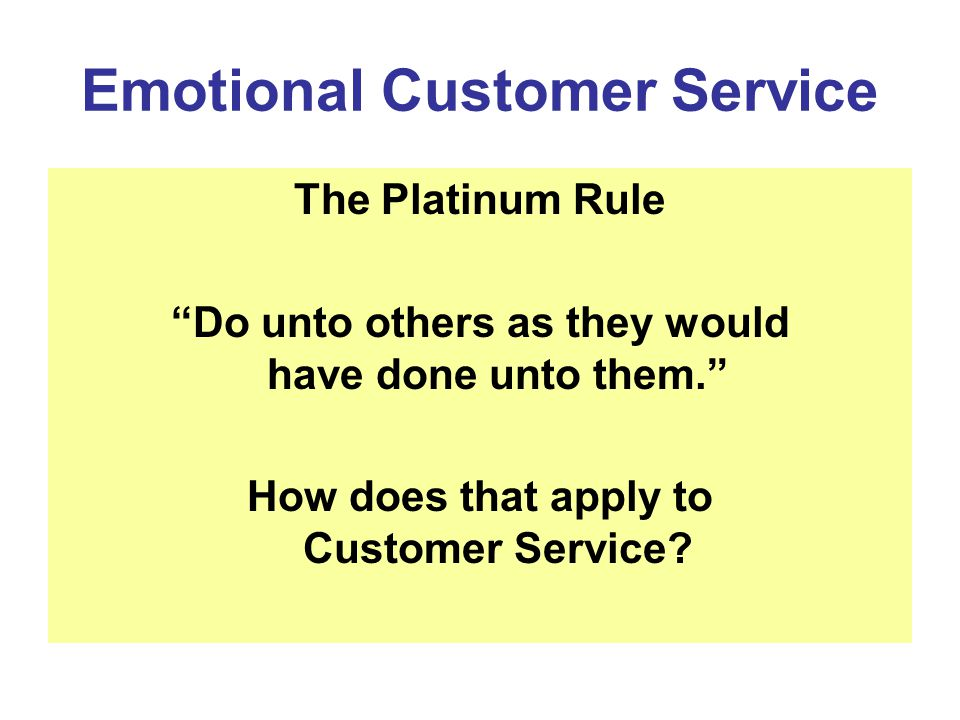 Emotional Customer Service The Platinum Rule Do unto others as they would have done unto them.