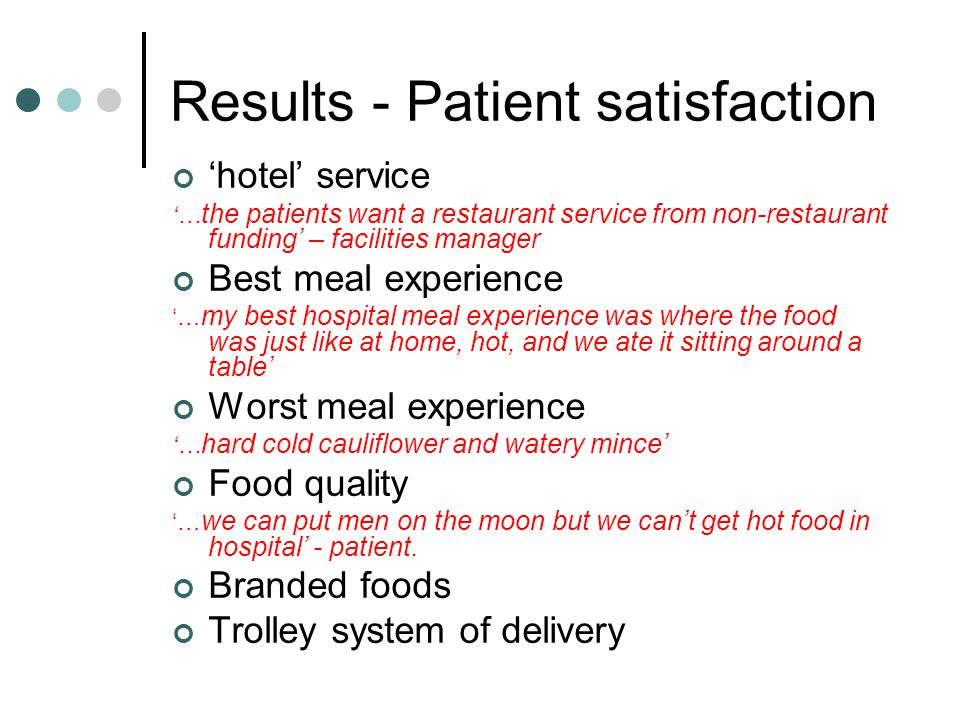 Results - Patient satisfaction hotel service … the patients want a restaurant service from non-restaurant funding – facilities manager Best meal experience … my best hospital meal experience was where the food was just like at home, hot, and we ate it sitting around a table Worst meal experience … hard cold cauliflower and watery mince Food quality … we can put men on the moon but we cant get hot food in hospital - patient.
