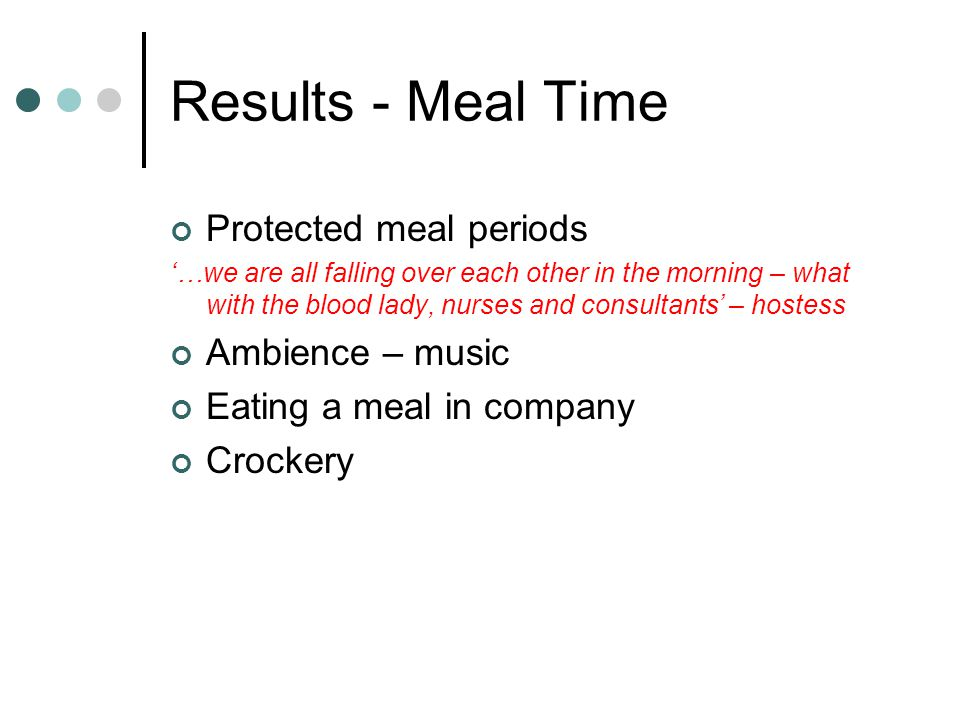 Results - Meal Time Protected meal periods …we are all falling over each other in the morning – what with the blood lady, nurses and consultants – hostess Ambience – music Eating a meal in company Crockery