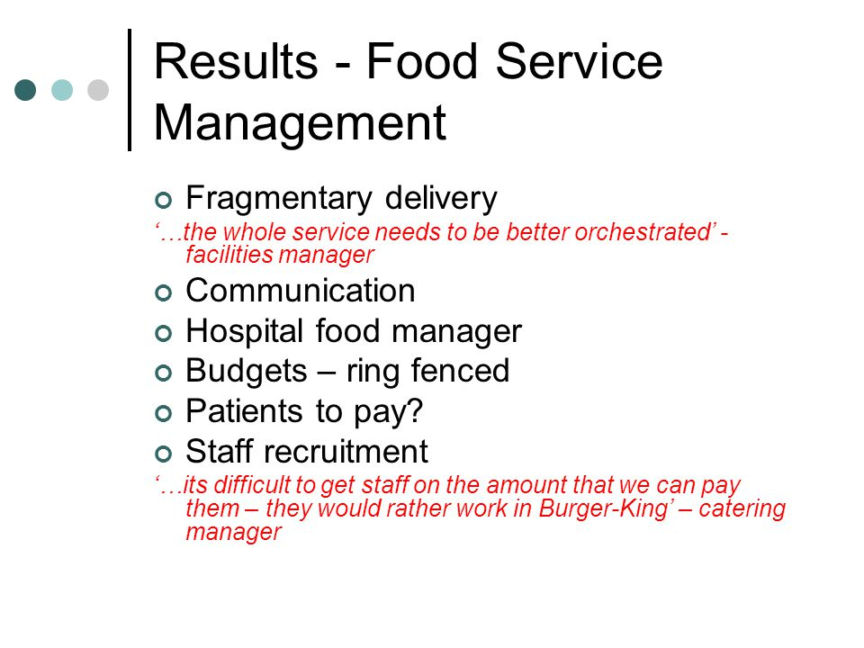 Results - Food Service Management Fragmentary delivery …the whole service needs to be better orchestrated - facilities manager Communication Hospital food manager Budgets – ring fenced Patients to pay.