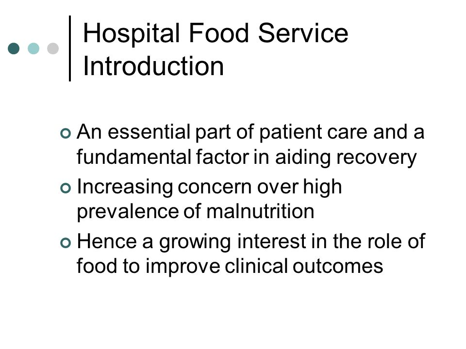 Hospital Food Service Introduction An essential part of patient care and a fundamental factor in aiding recovery Increasing concern over high prevalence of malnutrition Hence a growing interest in the role of food to improve clinical outcomes