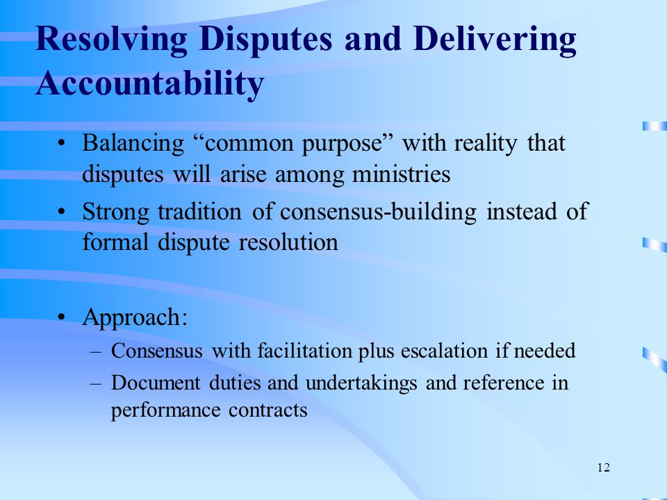12 Resolving Disputes and Delivering Accountability Balancing common purpose with reality that disputes will arise among ministries Strong tradition of consensus-building instead of formal dispute resolution Approach: –Consensus with facilitation plus escalation if needed –Document duties and undertakings and reference in performance contracts