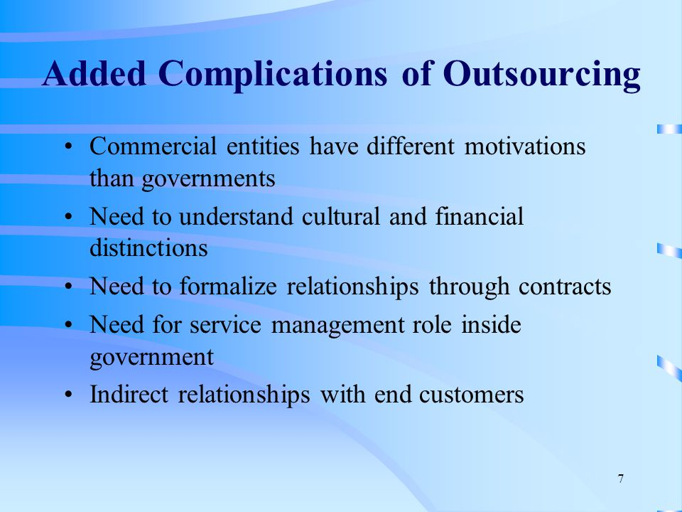 7 Added Complications of Outsourcing Commercial entities have different motivations than governments Need to understand cultural and financial distinctions Need to formalize relationships through contracts Need for service management role inside government Indirect relationships with end customers