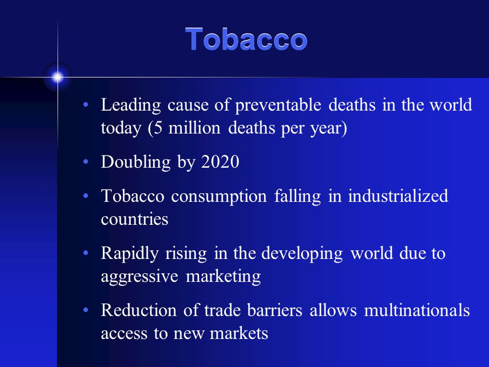 Tobacco Leading cause of preventable deaths in the world today (5 million deaths per year) Doubling by 2020 Tobacco consumption falling in industrialized countries Rapidly rising in the developing world due to aggressive marketing Reduction of trade barriers allows multinationals access to new markets