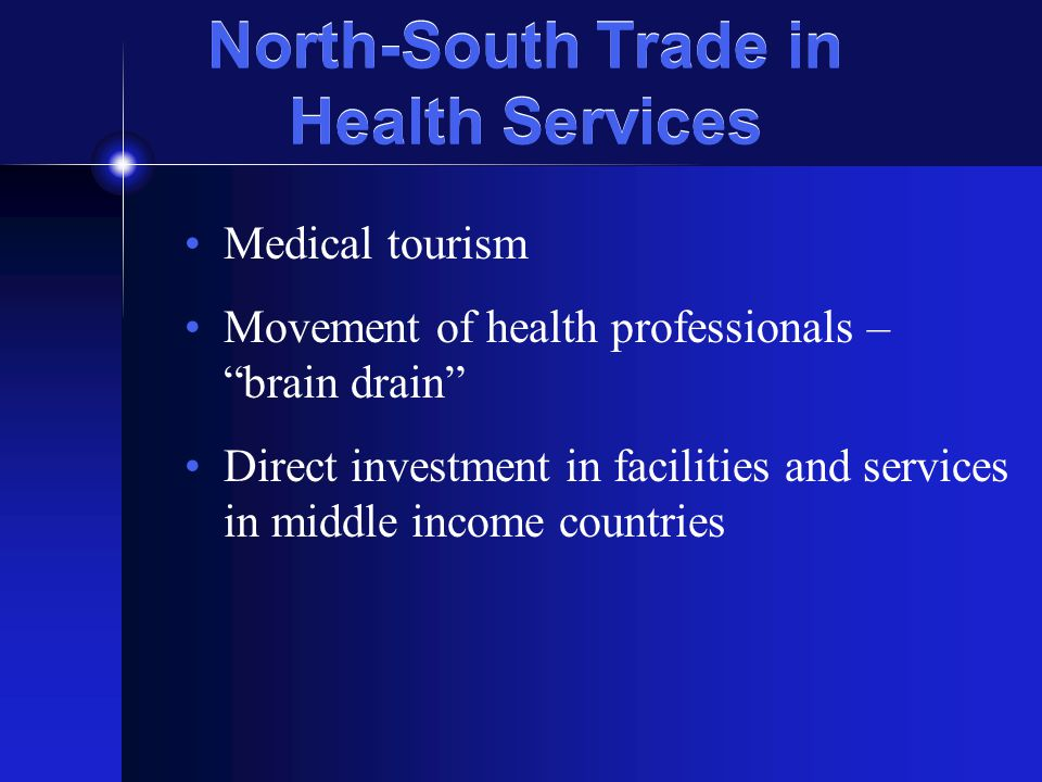 North-South Trade in Health Services Medical tourism Movement of health professionals – brain drain Direct investment in facilities and services in middle income countries