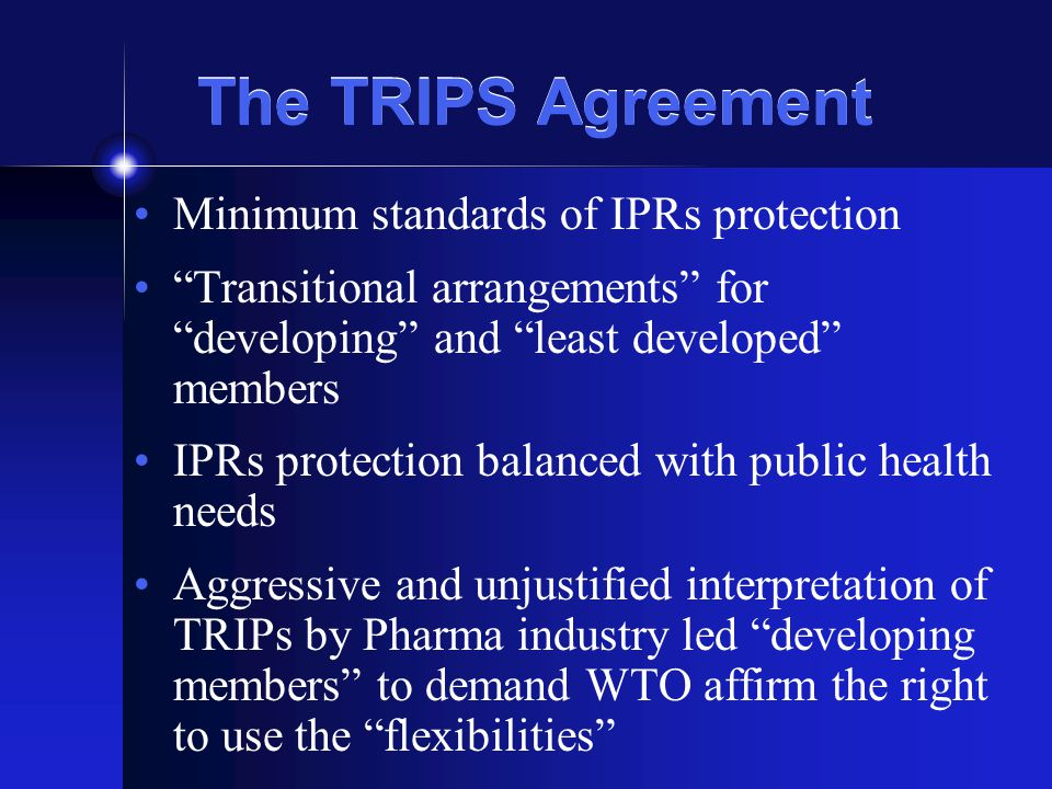 The TRIPS Agreement Minimum standards of IPRs protection Transitional arrangements for developing and least developed members IPRs protection balanced with public health needs Aggressive and unjustified interpretation of TRIPs by Pharma industry led developing members to demand WTO affirm the right to use the flexibilities