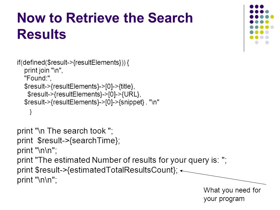 Now to Retrieve the Search Results if(defined($result->{resultElements})) { print join \n , Found: , $result->{resultElements}->[0]->{title}, $result->{resultElements}->[0]->{URL}, $result->{resultElements}->[0]->{snippet}.