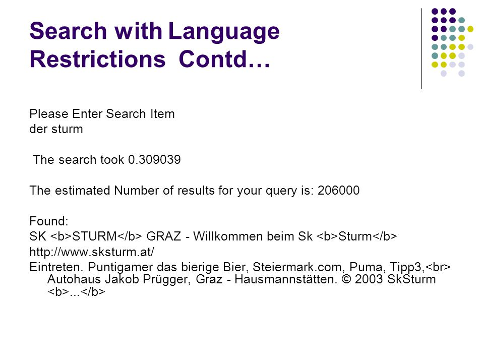 Search with Language Restrictions Contd… Please Enter Search Item der sturm The search took 0.309039 The estimated Number of results for your query is: 206000 Found: SK STURM GRAZ - Willkommen beim Sk Sturm http://www.sksturm.at/ Eintreten.