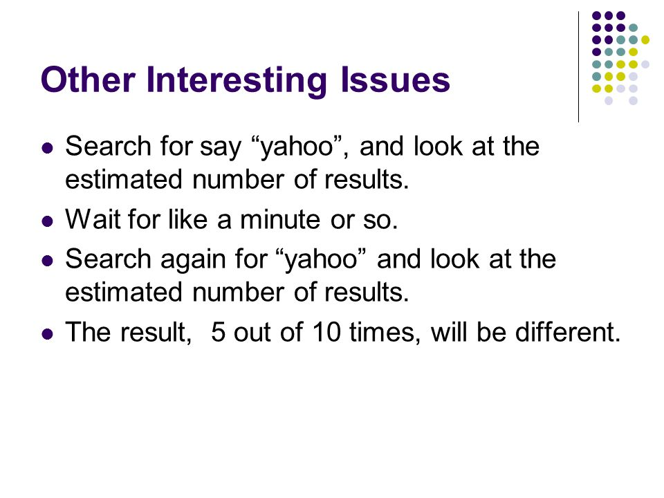 Other Interesting Issues Search for say yahoo, and look at the estimated number of results.