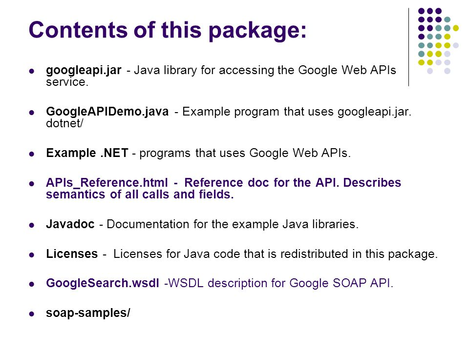 Contents of this package: googleapi.jar - Java library for accessing the Google Web APIs service.