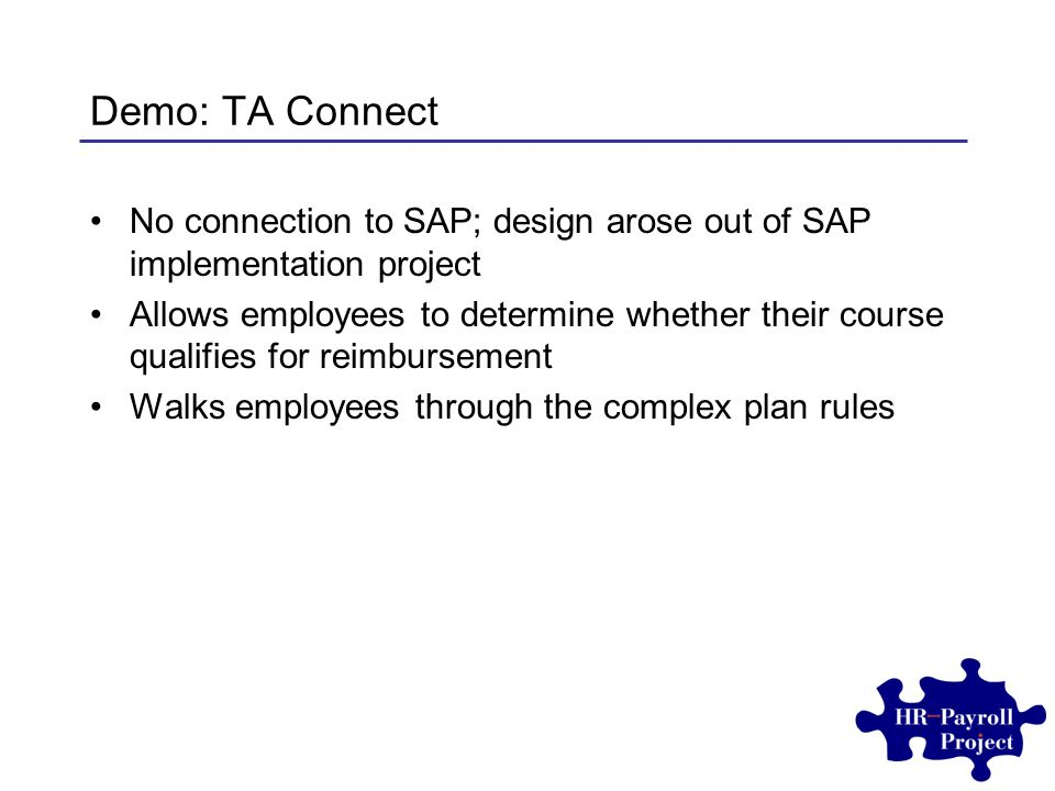 Demo: TA Connect No connection to SAP; design arose out of SAP implementation project Allows employees to determine whether their course qualifies for reimbursement Walks employees through the complex plan rules