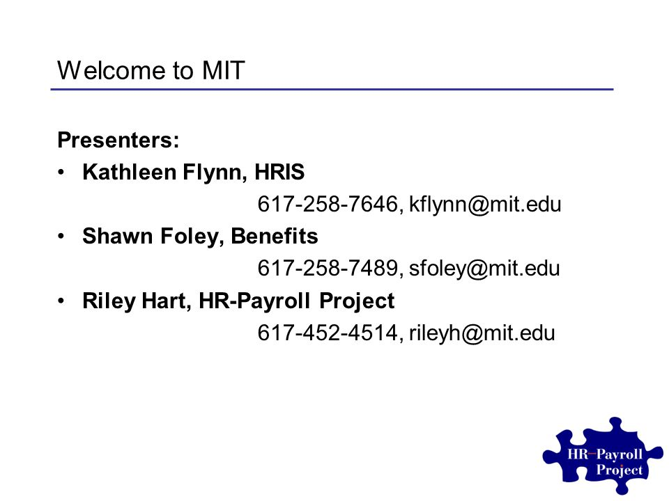 Welcome to MIT Presenters: Kathleen Flynn, HRIS 617-258-7646, kflynn@mit.edu Shawn Foley, Benefits 617-258-7489, sfoley@mit.edu Riley Hart, HR-Payroll Project 617-452-4514, rileyh@mit.edu