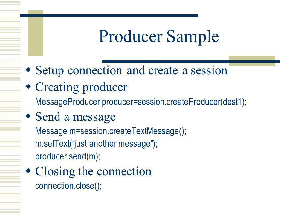 Producer Sample Setup connection and create a session Creating producer MessageProducer producer=session.createProducer(dest1); Send a message Message m=session.createTextMessage(); m.setText(just another message); producer.send(m); Closing the connection connection.close();