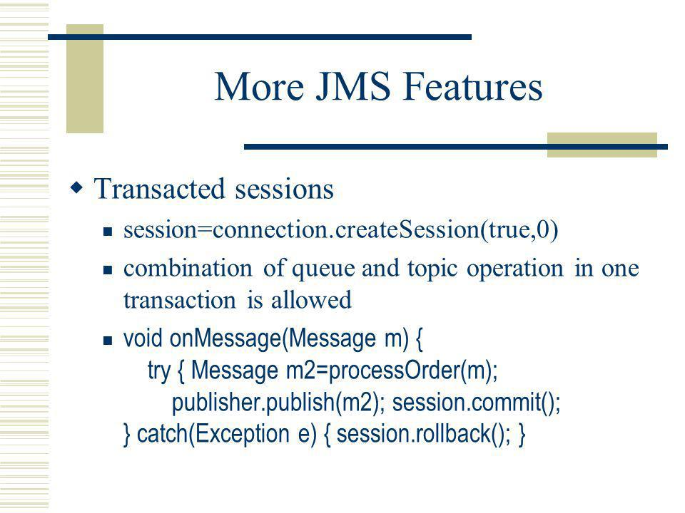 More JMS Features Transacted sessions session=connection.createSession(true,0) combination of queue and topic operation in one transaction is allowed void onMessage(Message m) { try { Message m2=processOrder(m); publisher.publish(m2); session.commit(); } catch(Exception e) { session.rollback(); }
