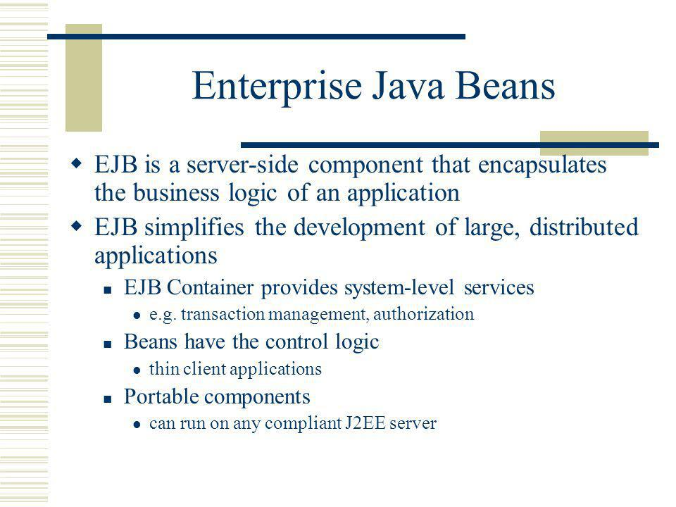 Enterprise Java Beans EJB is a server-side component that encapsulates the business logic of an application EJB simplifies the development of large, distributed applications EJB Container provides system-level services e.g.