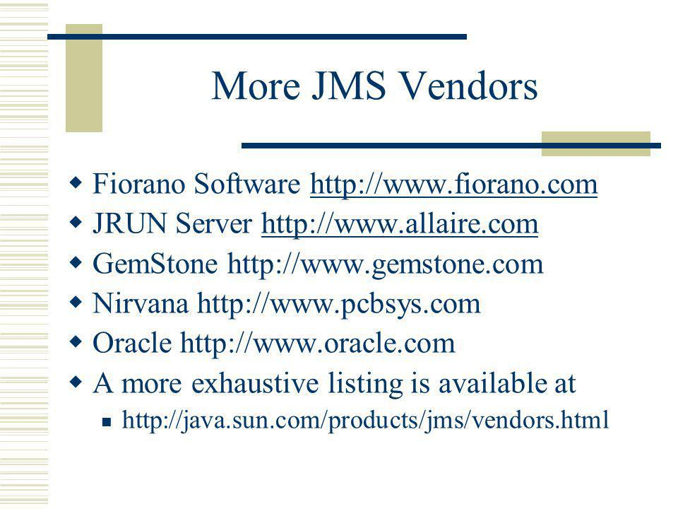 More JMS Vendors Fiorano Software http://www.fiorano.comhttp://www.fiorano.com JRUN Server http://www.allaire.comhttp://www.allaire.com GemStone http://www.gemstone.com Nirvana http://www.pcbsys.com Oracle http://www.oracle.com A more exhaustive listing is available at http://java.sun.com/products/jms/vendors.html