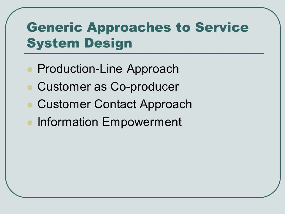 Generic Approaches to Service System Design Production-Line Approach Customer as Co-producer Customer Contact Approach Information Empowerment