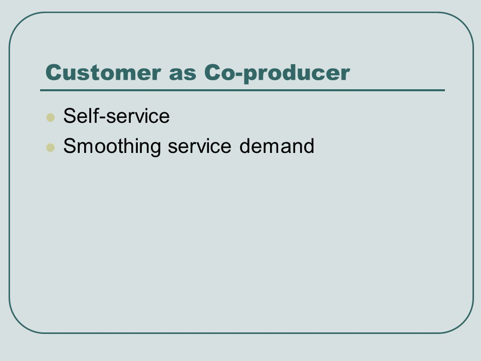 Customer as Co-producer Self-service Smoothing service demand