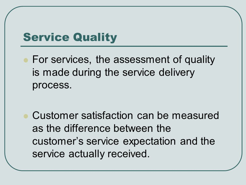 Service Quality For services, the assessment of quality is made during the service delivery process.