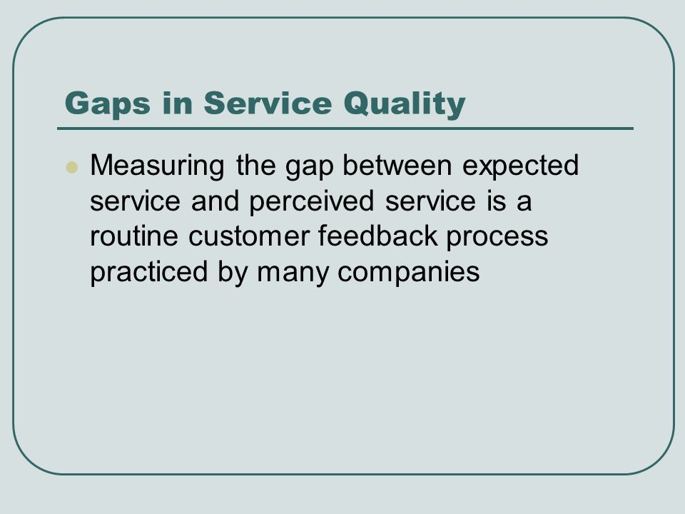 Gaps in Service Quality Measuring the gap between expected service and perceived service is a routine customer feedback process practiced by many comp