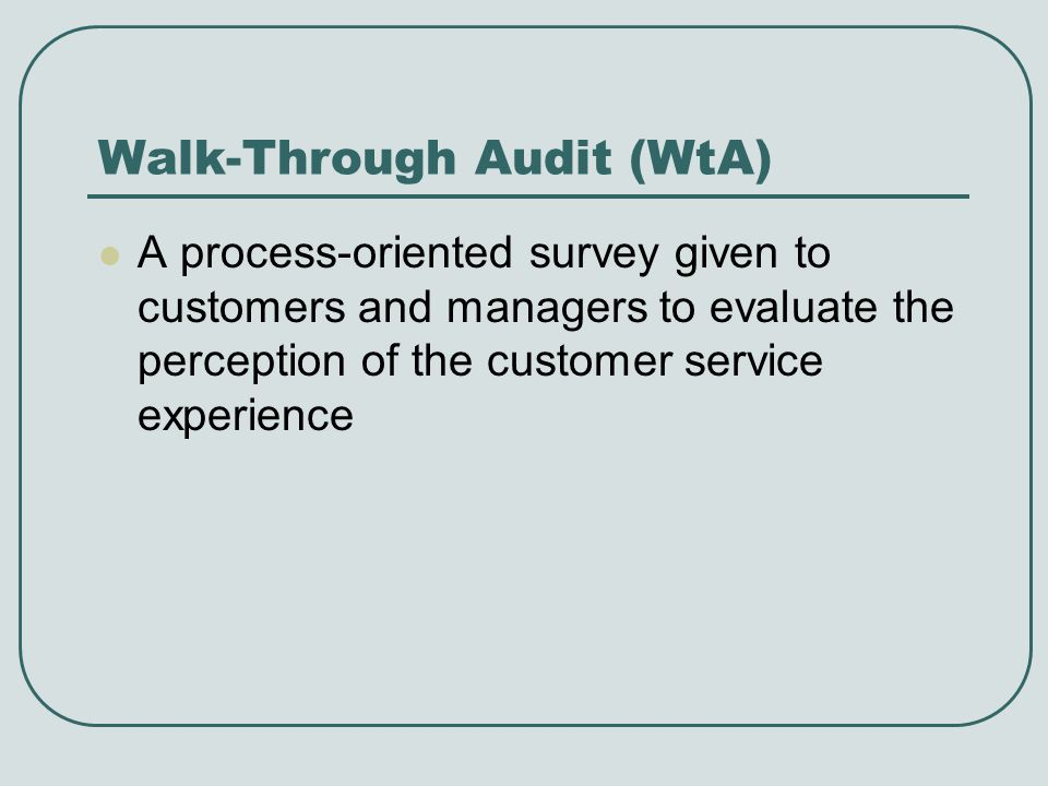 Walk-Through Audit (WtA) A process-oriented survey given to customers and managers to evaluate the perception of the customer service experience