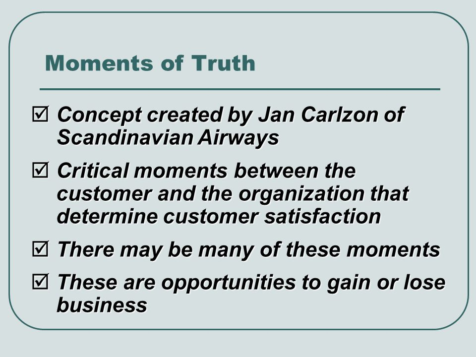 Moments of Truth Concept created by Jan Carlzon of Scandinavian Airways Concept created by Jan Carlzon of Scandinavian Airways Critical moments between the customer and the organization that determine customer satisfaction Critical moments between the customer and the organization that determine customer satisfaction There may be many of these moments There may be many of these moments These are opportunities to gain or lose business These are opportunities to gain or lose business