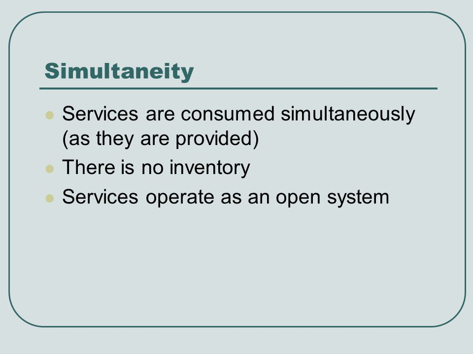 Simultaneity Services are consumed simultaneously (as they are provided) There is no inventory Services operate as an open system