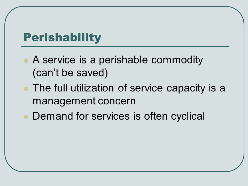 Perishability A service is a perishable commodity (cant be saved) The full utilization of service capacity is a management concern Demand for services is often cyclical