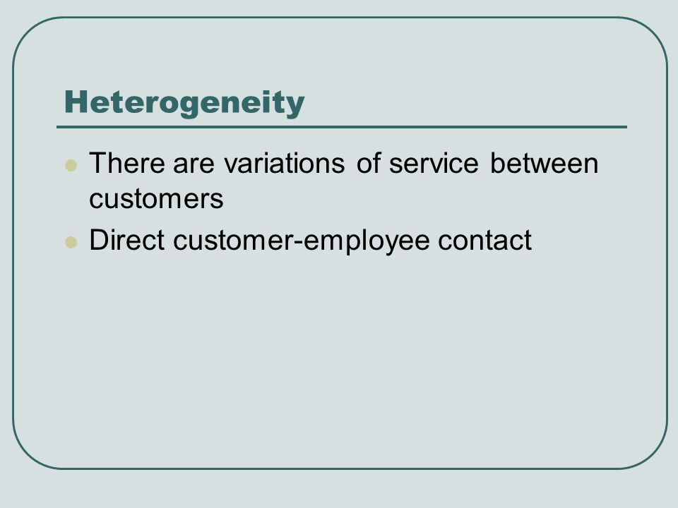 Heterogeneity There are variations of service between customers Direct customer-employee contact