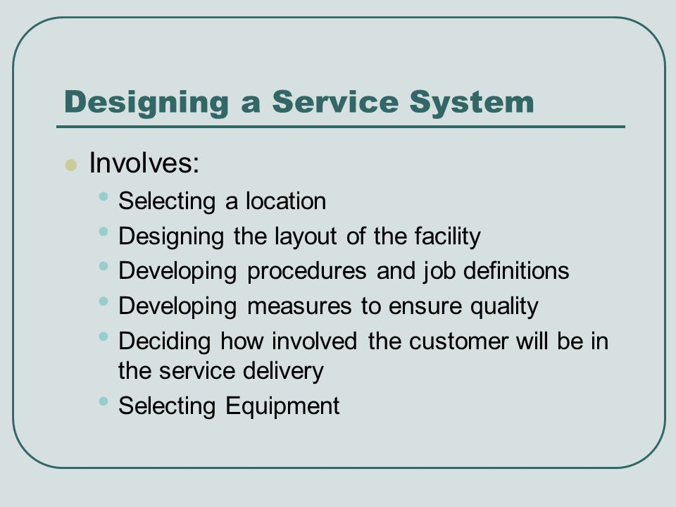 Designing a Service System Involves: Selecting a location Designing the layout of the facility Developing procedures and job definitions Developing measures to ensure quality Deciding how involved the customer will be in the service delivery Selecting Equipment
