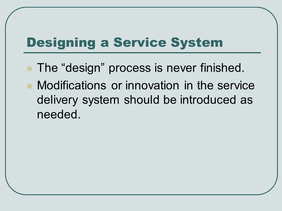 Designing a Service System The design process is never finished. Modifications or innovation in the service delivery system should be introduced as ne