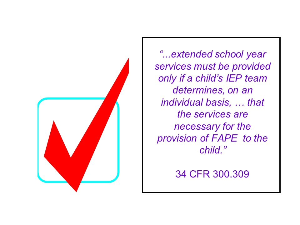 ...extended school year services must be provided only if a childs IEP team determines, on an individual basis, … that the services are necessary for the provision of FAPE to the child.