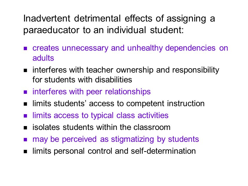 Inadvertent detrimental effects of assigning a paraeducator to an individual student: creates unnecessary and unhealthy dependencies on adults interferes with teacher ownership and responsibility for students with disabilities interferes with peer relationships limits students access to competent instruction limits access to typical class activities isolates students within the classroom may be perceived as stigmatizing by students limits personal control and self-determination