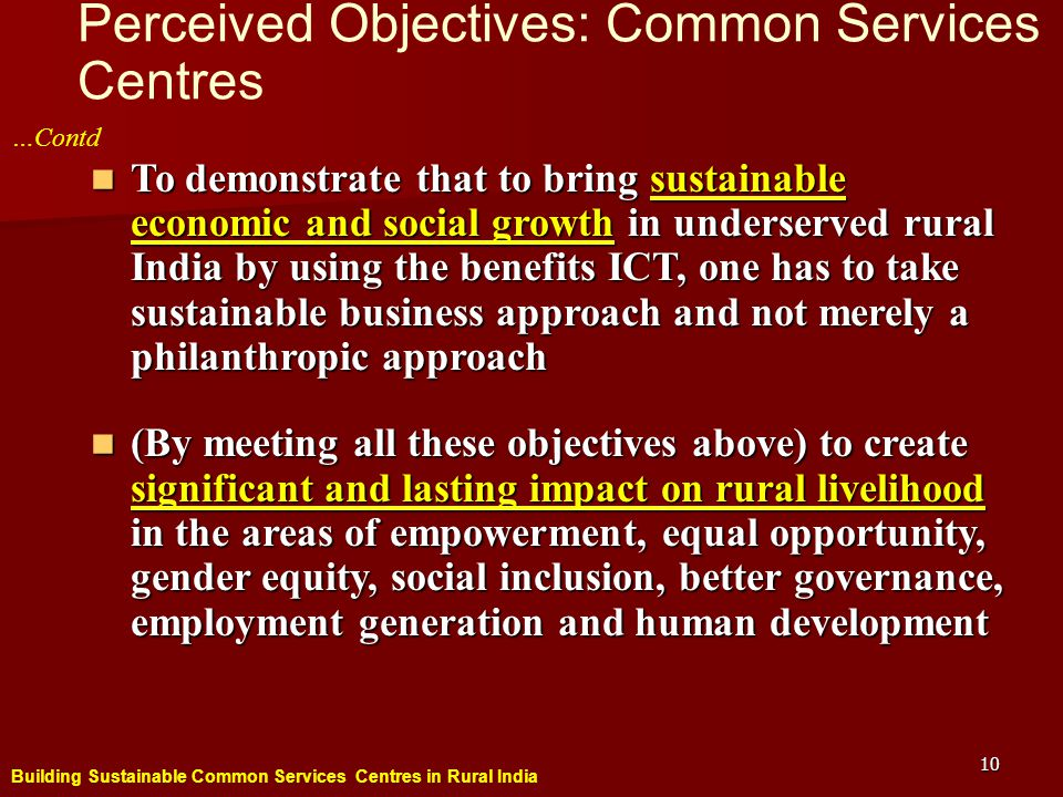 Building Sustainable Common Services Centres in Rural India 10 Perceived Objectives: Common Services Centres To demonstrate that to bring sustainable economic and social growth in underserved rural India by using the benefits ICT, one has to take sustainable business approach and not merely a philanthropic approach To demonstrate that to bring sustainable economic and social growth in underserved rural India by using the benefits ICT, one has to take sustainable business approach and not merely a philanthropic approach (By meeting all these objectives above) to create significant and lasting impact on rural livelihood in the areas of empowerment, equal opportunity, gender equity, social inclusion, better governance, employment generation and human development (By meeting all these objectives above) to create significant and lasting impact on rural livelihood in the areas of empowerment, equal opportunity, gender equity, social inclusion, better governance, employment generation and human development …Contd