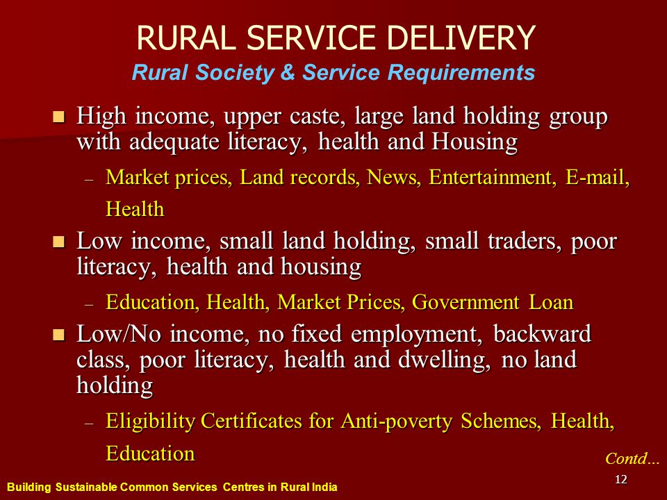 Building Sustainable Common Services Centres in Rural India 12 RURAL SERVICE DELIVERY High income, upper caste, large land holding group with adequate literacy, health and Housing High income, upper caste, large land holding group with adequate literacy, health and Housing – Market prices, Land records, News, Entertainment, E-mail, Health Low income, small land holding, small traders, poor literacy, health and housing Low income, small land holding, small traders, poor literacy, health and housing – Education, Health, Market Prices, Government Loan Low/No income, no fixed employment, backward class, poor literacy, health and dwelling, no land holding Low/No income, no fixed employment, backward class, poor literacy, health and dwelling, no land holding – Eligibility Certificates for Anti-poverty Schemes, Health, Education Rural Society & Service Requirements Contd…