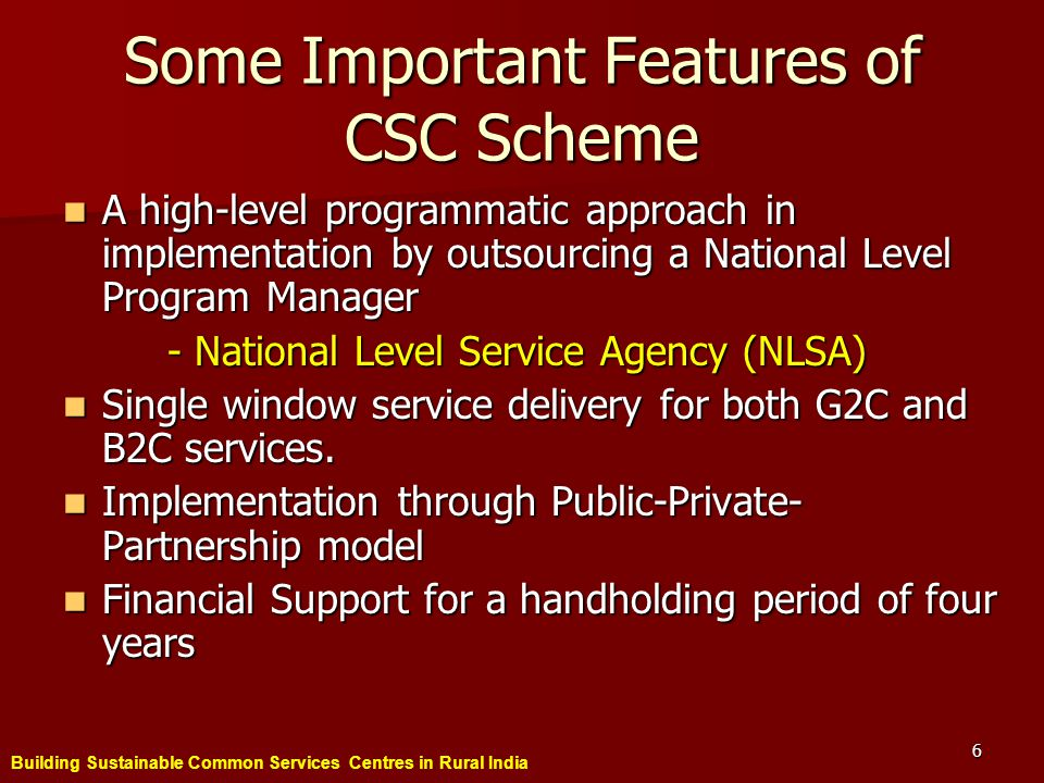Building Sustainable Common Services Centres in Rural India 6 Some Important Features of CSC Scheme A high-level programmatic approach in implementation by outsourcing a National Level Program Manager A high-level programmatic approach in implementation by outsourcing a National Level Program Manager - National Level Service Agency (NLSA) Single window service delivery for both G2C and B2C services.