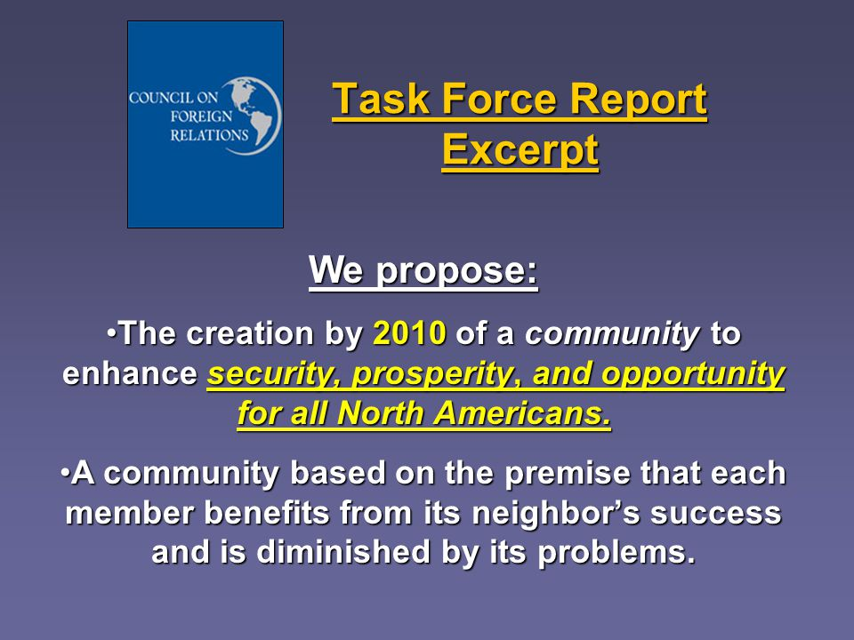 Task Force Report Excerpt We propose: The creation by 2010 of a community to enhance security, prosperity, and opportunity for all North Americans.The creation by 2010 of a community to enhance security, prosperity, and opportunity for all North Americans.