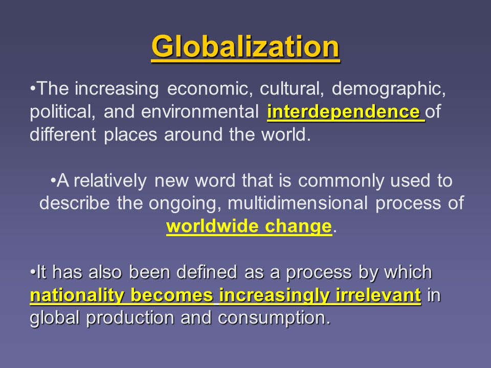 Globalization interdependenceThe increasing economic, cultural, demographic, political, and environmental interdependence of different places around the world.