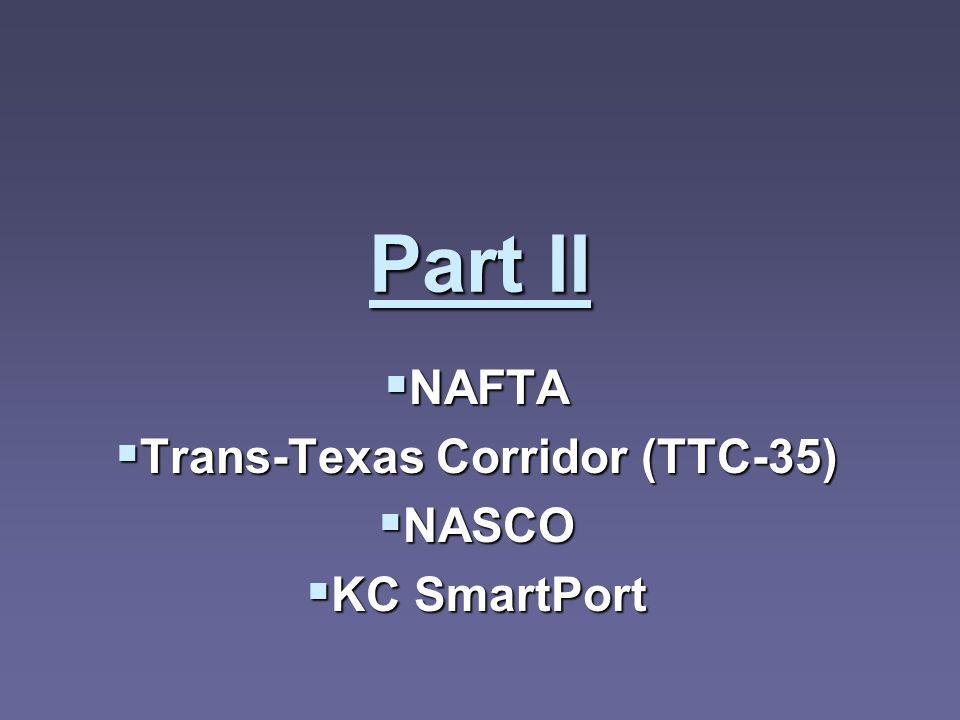 Part II NAFTA NAFTA Trans-Texas Corridor (TTC-35) Trans-Texas Corridor (TTC-35) NASCO NASCO KC SmartPort KC SmartPort