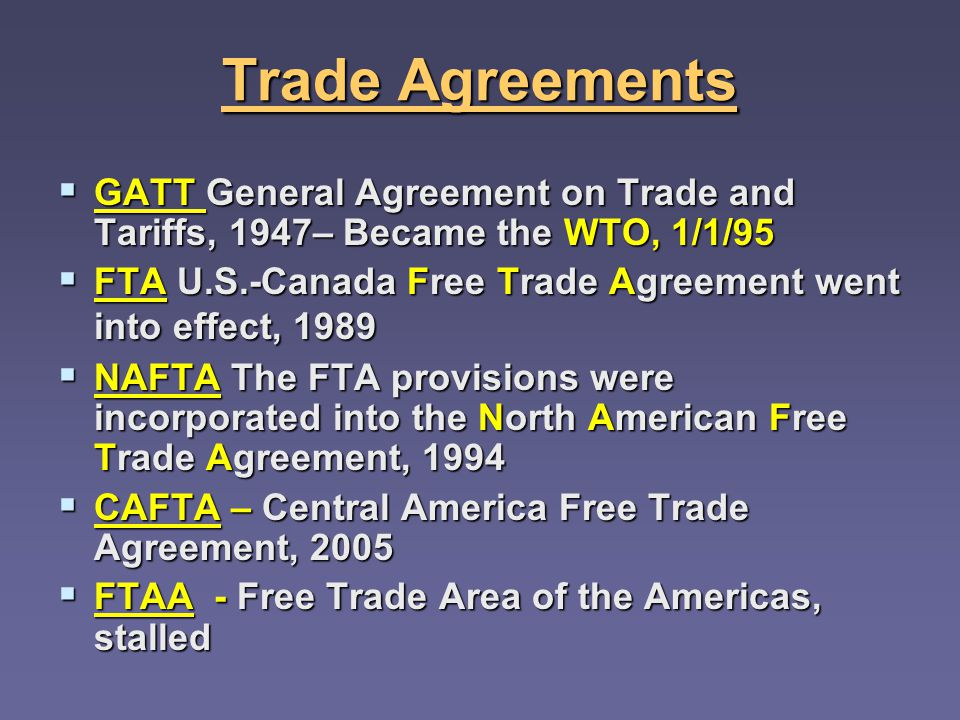 Trade Agreements GATT General Agreement on Trade and Tariffs, 1947– Became the WTO, 1/1/95 GATT General Agreement on Trade and Tariffs, 1947– Became the WTO, 1/1/95 FTA U.S.-Canada Free Trade Agreement went into effect, 1989 FTA U.S.-Canada Free Trade Agreement went into effect, 1989 NAFTA The FTA provisions were incorporated into the North American Free Trade Agreement, 1994 NAFTA The FTA provisions were incorporated into the North American Free Trade Agreement, 1994 CAFTA – Central America Free Trade Agreement, 2005 CAFTA – Central America Free Trade Agreement, 2005 FTAA - Free Trade Area of the Americas, stalled FTAA - Free Trade Area of the Americas, stalled