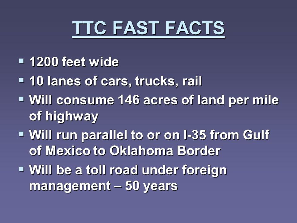 TTC FAST FACTS 1200 feet wide 1200 feet wide 10 lanes of cars, trucks, rail 10 lanes of cars, trucks, rail Will consume 146 acres of land per mile of highway Will consume 146 acres of land per mile of highway Will run parallel to or on I-35 from Gulf of Mexico to Oklahoma Border Will run parallel to or on I-35 from Gulf of Mexico to Oklahoma Border Will be a toll road under foreign management – 50 years Will be a toll road under foreign management – 50 years