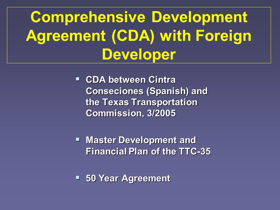 Comprehensive Development Agreement (CDA) with Foreign Developer CDA between Cintra Conseciones (Spanish) and the Texas Transportation Commission, 3/2005 CDA between Cintra Conseciones (Spanish) and the Texas Transportation Commission, 3/2005 Master Development and Financial Plan of the TTC-35 Master Development and Financial Plan of the TTC-35 50 Year Agreement 50 Year Agreement