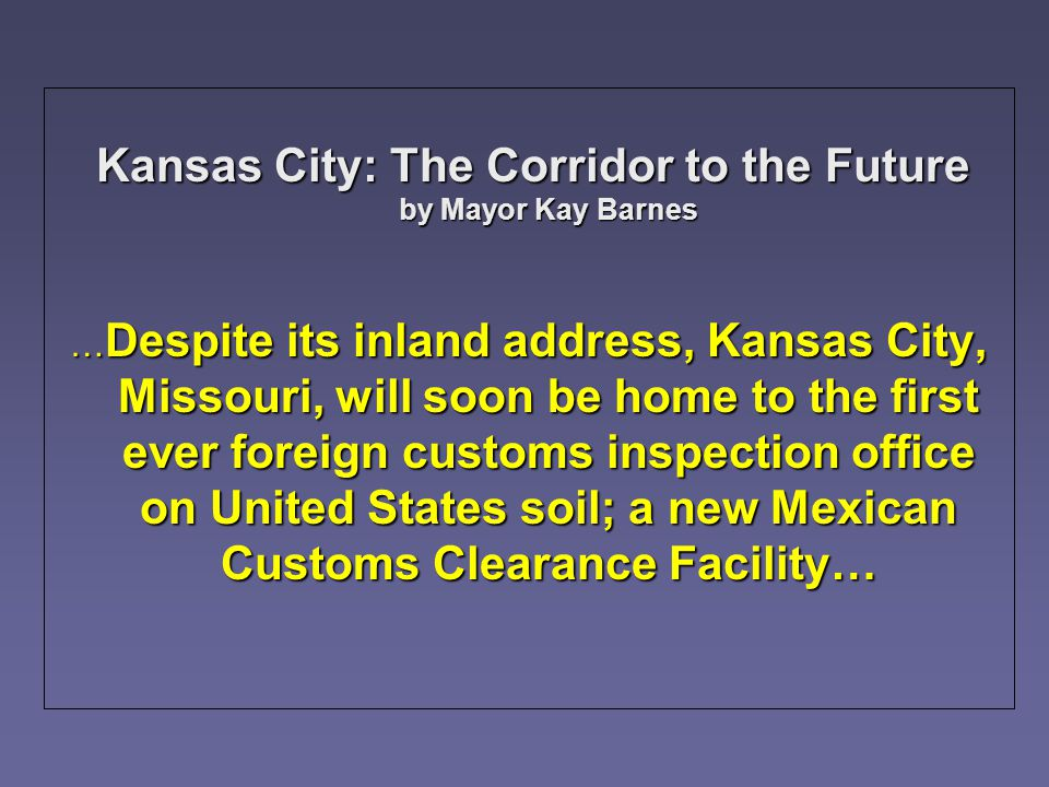 Kansas City: The Corridor to the Future by Mayor Kay Barnes Kansas City: The Corridor to the Future by Mayor Kay Barnes … Despite its inland address, Kansas City, Missouri, will soon be home to the first ever foreign customs inspection office on United States soil; a new Mexican Customs Clearance Facility…