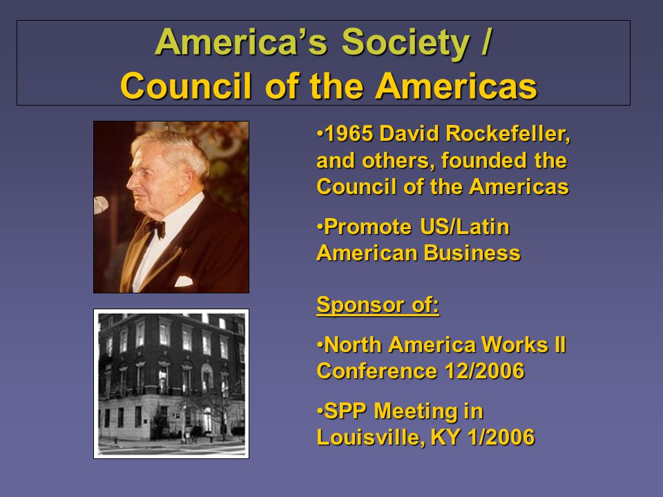 Americas Society / Council of the Americas Sponsor of: North America Works II Conference 12/2006North America Works II Conference 12/2006 SPP Meeting in Louisville, KY 1/2006SPP Meeting in Louisville, KY 1/2006 1965 David Rockefeller, and others, founded the Council of the Americas1965 David Rockefeller, and others, founded the Council of the Americas Promote US/Latin American BusinessPromote US/Latin American Business