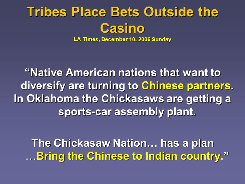 Tribes Place Bets Outside the Casino LA Times, December 10, 2006 Sunday Native American nations that want to diversify are turning to Chinese partners.Native American nations that want to diversify are turning to Chinese partners.
