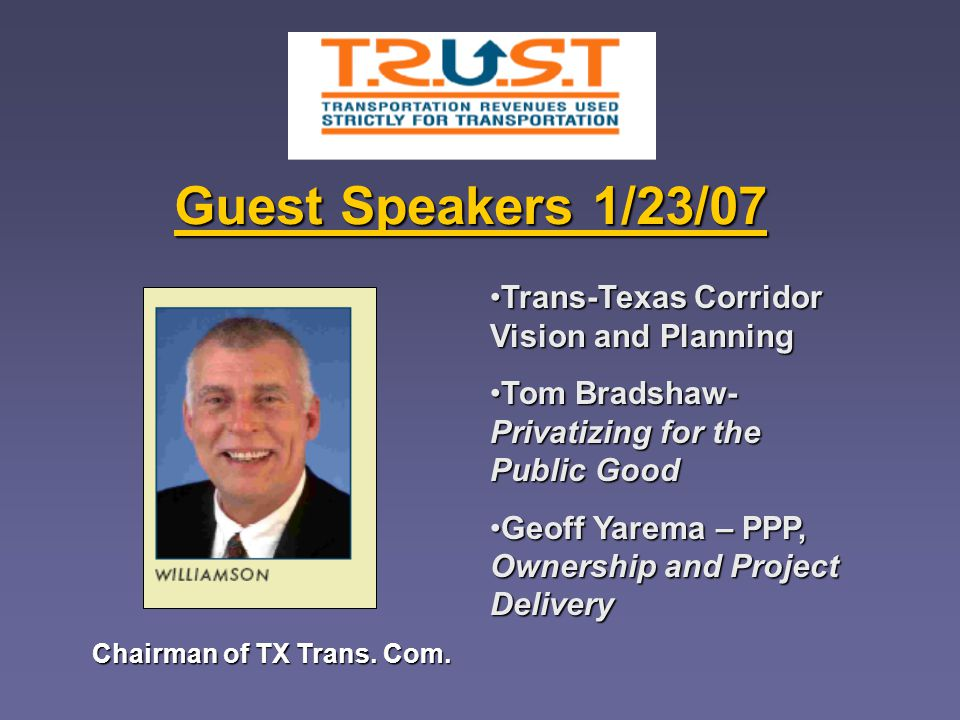 Guest Speakers 1/23/07 Trans-Texas Corridor Vision and PlanningTrans-Texas Corridor Vision and Planning Tom Bradshaw- Privatizing for the Public GoodTom Bradshaw- Privatizing for the Public Good Geoff Yarema – PPP, Ownership and Project DeliveryGeoff Yarema – PPP, Ownership and Project Delivery Chairman of TX Trans.