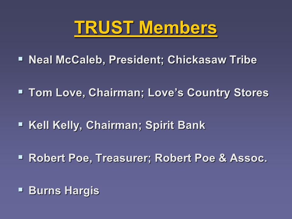 TRUST Members Neal McCaleb, President; Chickasaw Tribe Neal McCaleb, President; Chickasaw Tribe Tom Love, Chairman; Loves Country Stores Tom Love, Chairman; Loves Country Stores Kell Kelly, Chairman; Spirit Bank Kell Kelly, Chairman; Spirit Bank Robert Poe, Treasurer; Robert Poe & Assoc.